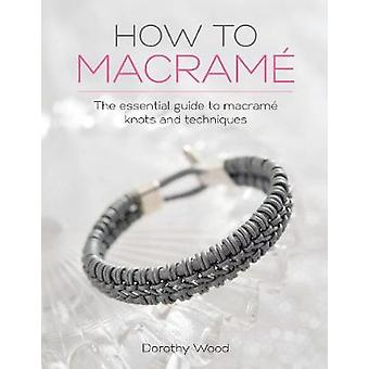 HOW TO MACRAME The essential guide to macrame knots and techniques by WOOD & DOROTHY