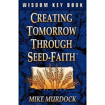Creating Tomorrow Through Seed Faith by Murdock & Mike