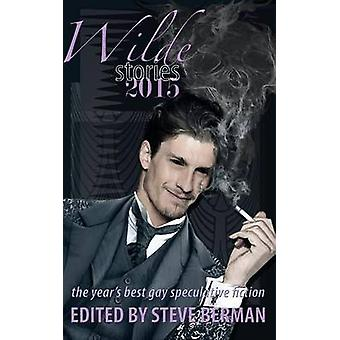 Wilde Stories 2015 The Years Best Gay Speculative Fiction by Berman & Steve