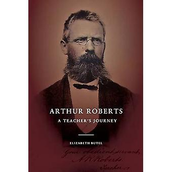 Arthur Roberts A Teachers Journey by Butel & Elizabeth