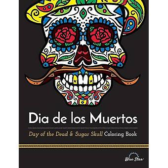 Dia De Los Muertos Day of the Dead and Sugar Skull Coloring Book by Adult Coloring Book Artists