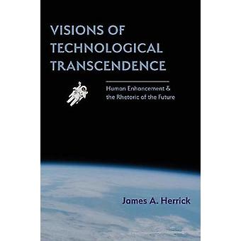 Visions of Technological Transcendence Human Enhancement and the Rhetoric of the Future by Herrick & James A