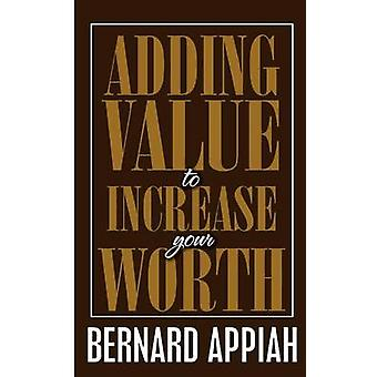 Adding Value to Increase Your Worth by Appiah & Bernard O