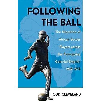 Después de la pelota La migración de los jugadores de fútbol africanos a través del Imperio Colonial Portugués 19491975 por Todd Cleveland