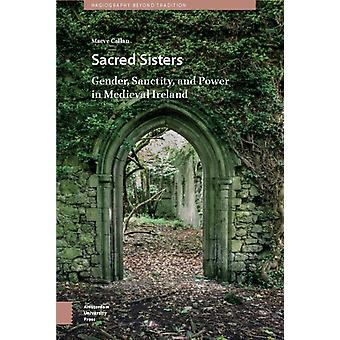 Sacred Sisters  Gender Sanctity and Power in Medieval Ireland by Maeve Callan