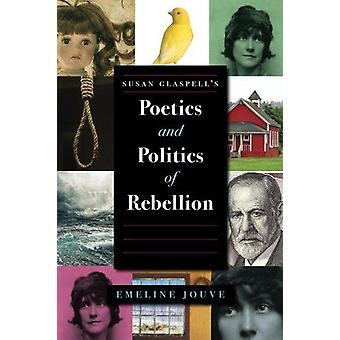 Susan Glaspell's Poetics and Politics of Rebellion by Emeline Jouve -