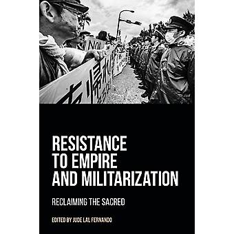 Resistance to Empire and Militarization  Reclaiming the Sacred by Edited by Jude Lal Fernando