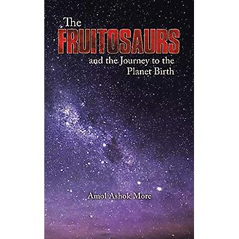 The Fruitosaurs and the Journey to the Planet Birth by Amol Ashok Mor