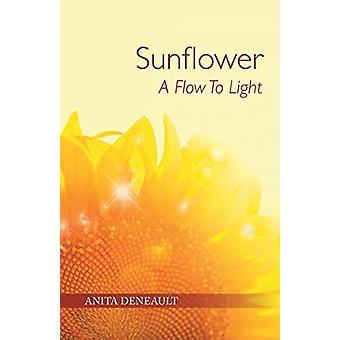 Sunflower a Flow to Light by Anita Deneault - 9781504362153 Book