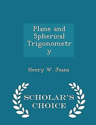 Plane and Spherical Trigonometry  Scholars Choice Edition by Jeans & Henry W.