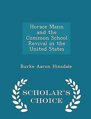 Horace Mann and the Common School Revival in the United States  Scholars Choice Edition by Hinsdale & Burke Aaron