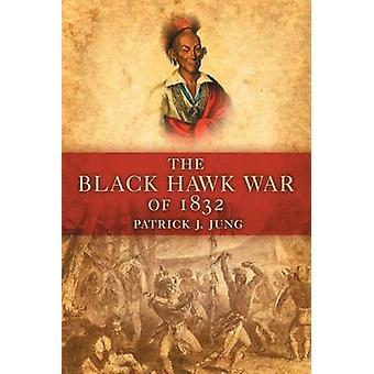 The Black Hawk War of 1832 by Patrick J Jung - 9780806139944 Book
