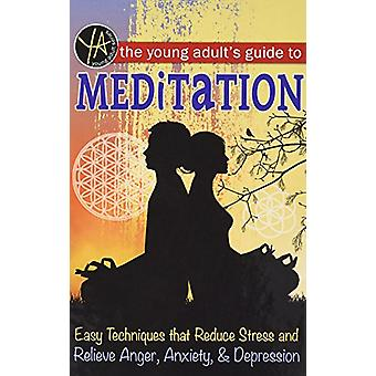 The Young Adult's Guide to Meditation - Easy Techniques That Reduce St