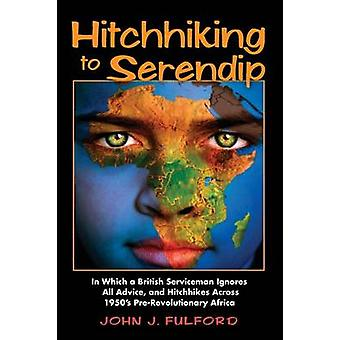 Hitchhiking to Serendip In Which a British Serviceman Ignores All Advice and Hitchhikes Across 1950s PreRevolutionary Africa by Fulford & John J.