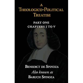 A TheologicoPolitical Treatise Part I Chapters I to V by Spinoza & Benedict de