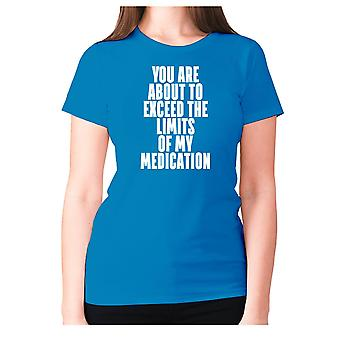 Womens funny t-shirt slogan tee sarcasm ladies sarcastic - You are about to exceed the limits of my medication