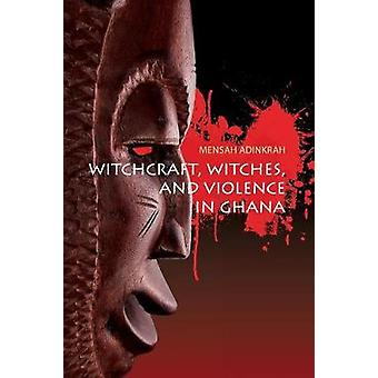 Witchcraft Witches and Violence in Ghana by Adinkrah & Mensah