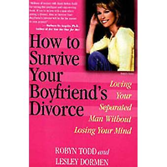 How to Survive Your Boyfriends Divorce Loving Your Separated Man Without Losing Your Mind by Todd & Robyn