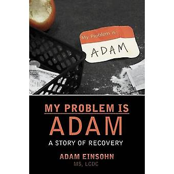 My Problem is Adam  A Story of Recovery by Einsohn & Adam