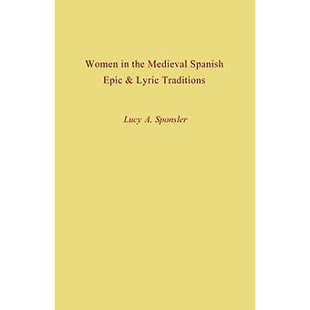 Women in the Medieval Spanish Epic and Lyric Traditions by Sponsler & Lucy a.