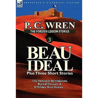 The Foreign Legion Stories 3 Beau Ideal Plus Three Short Stories The McSnorrt Reminiscent Buried Treasure  If Wishes Were Horses... by Wren & P. C.