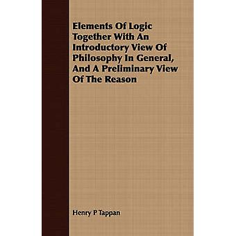 Elements Of Logic Together With An Introductory View Of Philosophy In General And A Preliminary View Of The Reason by Tappan & Henry P