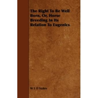 The Right to Be Well Born Or Horse Breeding in Its Relation to Eugenics by Stokes & W. E. D.