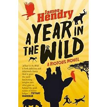 A Year in the Wild A Riotous Novel by Hendry & James
