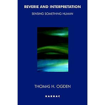 Reverie and Interpretation Sensing Something Human by Ogden & Thomas H.