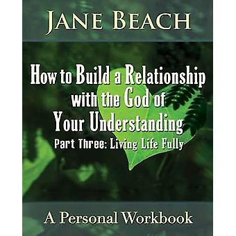 How to Build a Relationship with the God of Your Understanding Part Three Living Life Fully by Beach & Jane