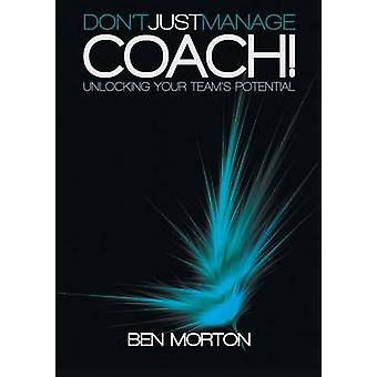 Dont Just ManageCoach  Unlocking Your Teams Potential by Morton & Ben