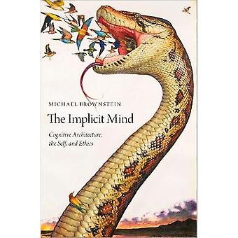 The Implicit Mind - Cognitive Architecture - the Self - and Ethics by