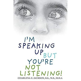 I'm Speaking Up but You're Not Listening! by Charlena E. Jackson B.S.