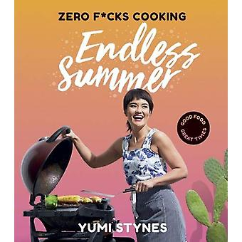 Zero Fucks Cooking Endless Summer - Good Food Great Times by Yumi Styn