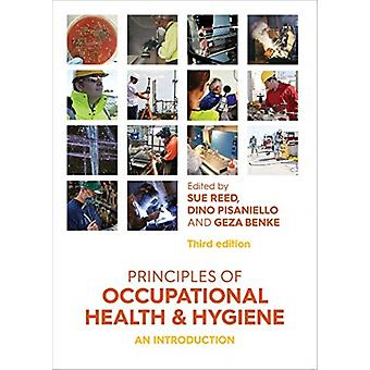 Principles of Occupational Health and Hygiene  An introduction by Edited by Sue Reed & Edited by Dino Pisaniello & Edited by Geza Benke