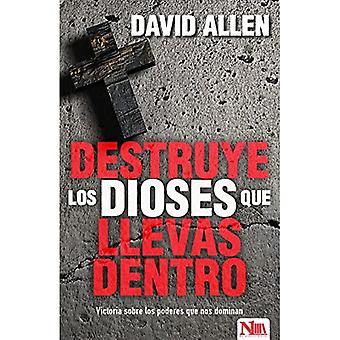 Destruye Los Dioses Que Llevas Dentro: Victoria Sobre Los Poderes Que Nos Dominan