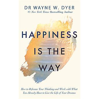 Happiness Is the Way How to Reframe Your Thinking and Work with What You Already Have to Live the Life of Your Dreams