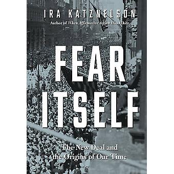Fear Itself - The New Deal and the Origins of Our Time by Ira Katznels