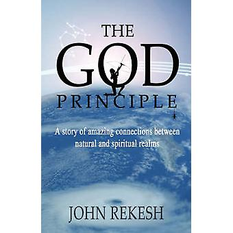 The God Principle A story of amazing connections between natural and spiritual realms by Rekesh & John