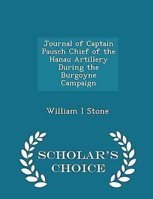 Journal of Captain Pausch Chief of the Hanau Artillery During the Burgoyne Campaign  Scholars Choice Edition by Stone & William I