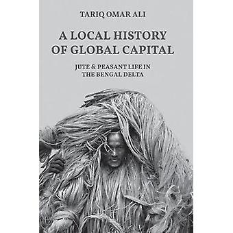 A Local History of Global Capital - Jute and Peasant Life in the Benga