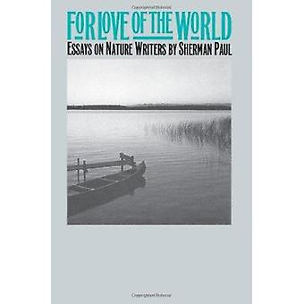 For Love of the World - Essays on Nature Writers by Sherman Paul - 978