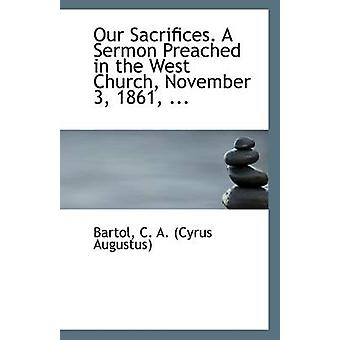 Our Sacrifices. a Sermon Preached in the West Church - November 3 - 1