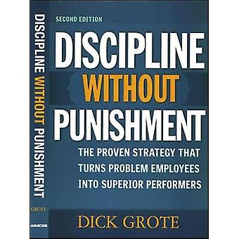 Discipline Without Punishment The Proven Strategy That Turns Problem Employees into Superior Performers by Grote & Dick