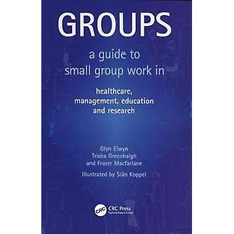 Groups  A Guide to Small Group Work in Healthcare Management Education and Research by Judith Hendrick & Glyn Elwyn & Trisha Greenhalgh & Fraser MacFarlane & Illustrated by Sian Koppel