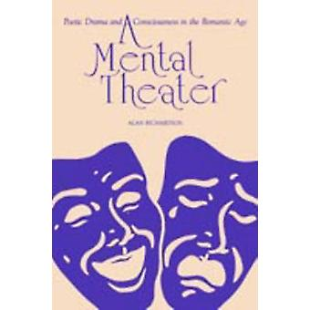 A Mental Theater Poetic Drama and Consciousness in the Romantic Age by Richardson & Alan