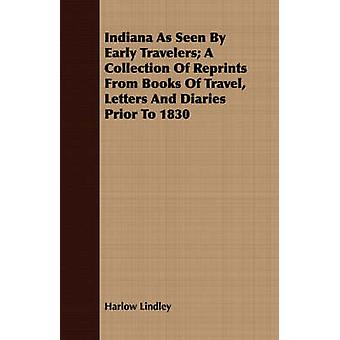 Indiana As Seen By Early Travelers A Collection Of Reprints From Books Of Travel Letters And Diaries Prior To 1830 by Lindley & Harlow