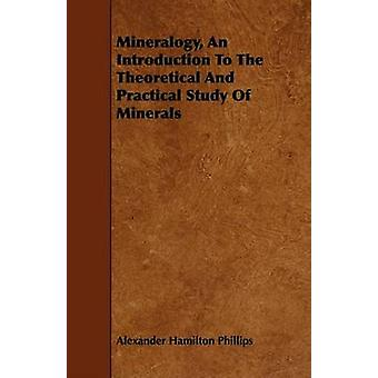 Mineralogy An Introduction To The Theoretical And Practical Study Of Minerals by Phillips & Alexander Hamilton