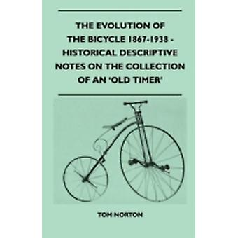 The Evolution Of The Bicycle 18671938  Historical Descriptive Notes On The Collection Of An Old Timer by Norton & Tom