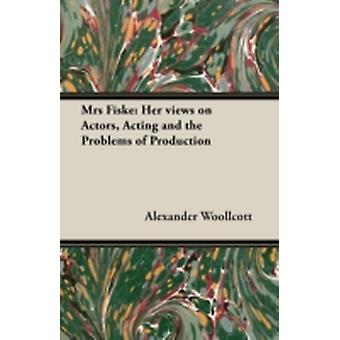 Mrs Fiske Her Views on Actors Acting and the Problems of Production by Woollcott & Alexander